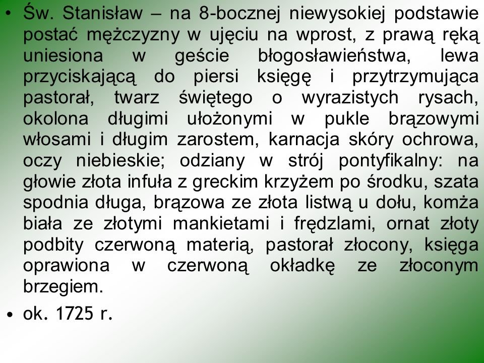 Św. Stanisław – na 8-bocznej niewysokiej podstawie postać mężczyzny w ujęciu na wprost, z prawą ręką uniesiona w geście błogosławieństwa, lewa przycis
