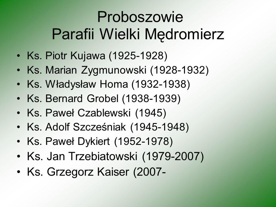 Proboszowie Parafii Wielki Mędromierz Ks. Piotr Kujawa (1925-1928) Ks. Marian Zygmunowski (1928-1932) Ks. Władysław Homa (1932-1938) Ks. Bernard Grobe