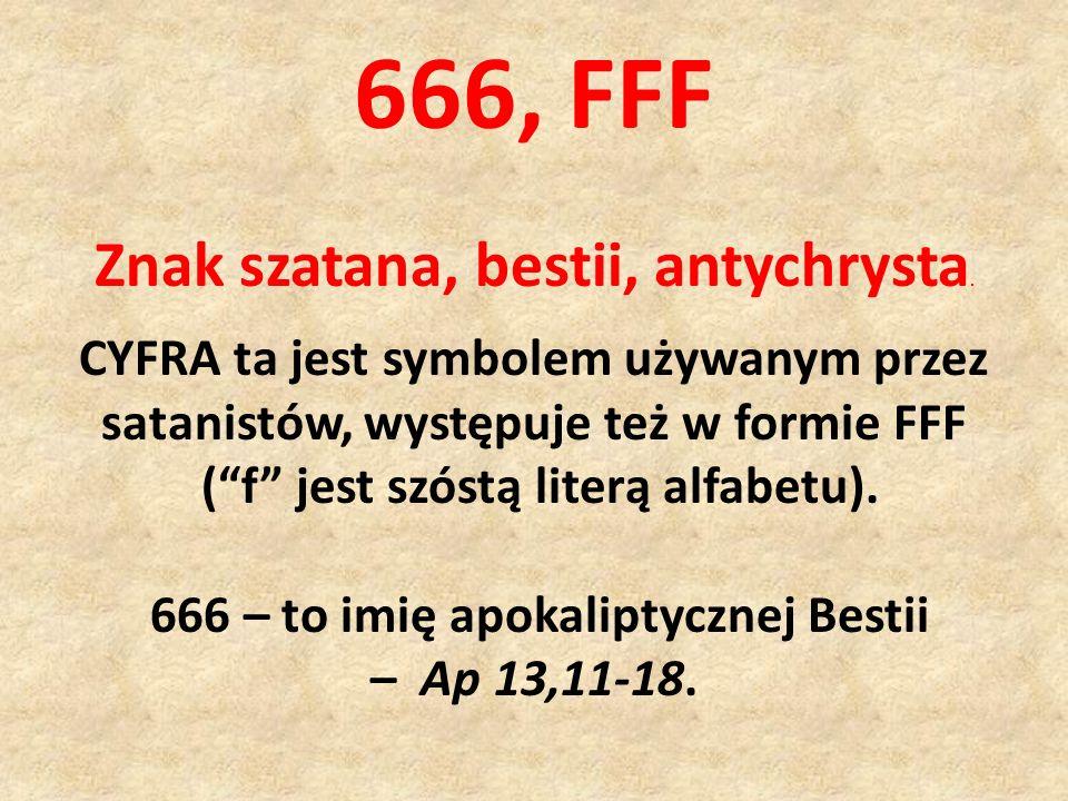 Znak szatana, bestii, antychrysta. CYFRA ta jest symbolem używanym przez satanistów, występuje też w formie FFF (f jest szóstą literą alfabetu). 666 –