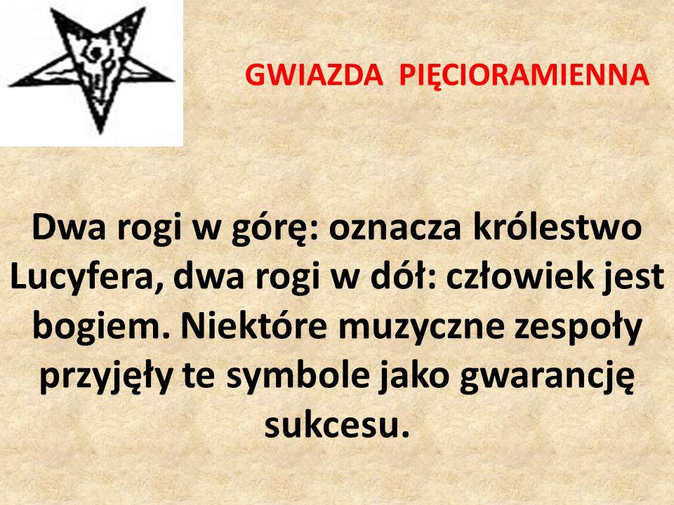 GWIAZDA PIĘCIORAMIENNA Dwa rogi w górę: oznacza królestwo Lucyfera, dwa rogi w dół: człowiek jest bogiem. Niektóre muzyczne zespoły przyjęły te symbol