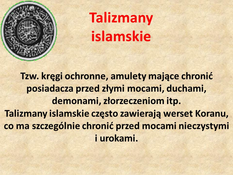 Talizmany islamskie Tzw. kręgi ochronne, amulety mające chronić posiadacza przed złymi mocami, duchami, demonami, złorzeczeniom itp. Talizmany islamsk