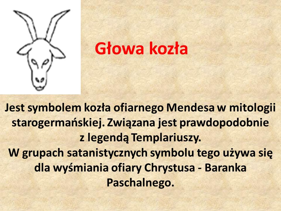 Głowa kozła Jest symbolem kozła ofiarnego Mendesa w mitologii starogermańskiej. Związana jest prawdopodobnie z legendą Templariuszy. W grupach satanis