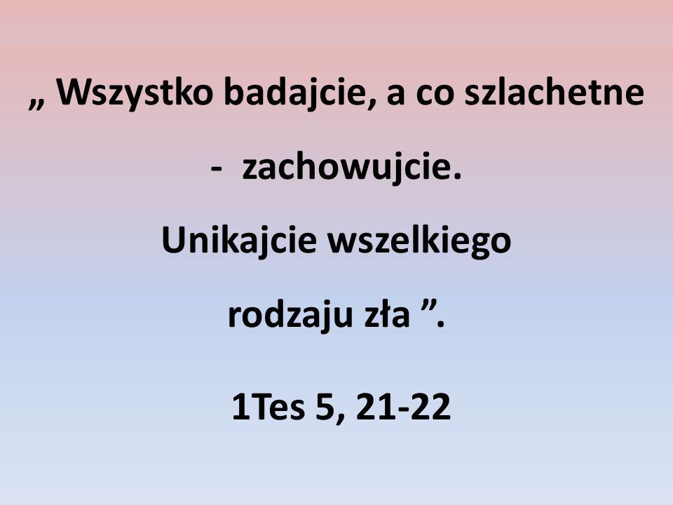 Wszystko badajcie, a co szlachetne - zachowujcie. Unikajcie wszelkiego rodzaju zła. 1Tes 5, 21-22