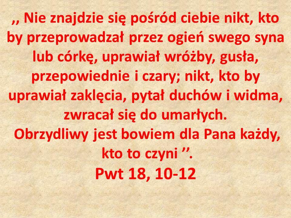 ,, Nie znajdzie się pośród ciebie nikt, kto by przeprowadzał przez ogień swego syna lub córkę, uprawiał wróżby, gusła, przepowiednie i czary; nikt, kt