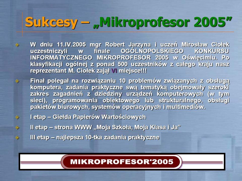 Sukcesy – Mikroprofesor 2005 W dniu 11.IV.2005 mgr Robert Jarzyna i uczeń Mirosław Ciołek uczestniczyli w finale OGÓLNOPOLSKIEGO KONKURSU INFORMATYCZN