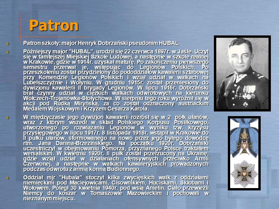 Patron Patron szkoły: major Henryk Dobrzański pseudonim HUBAL Patron szkoły: major Henryk Dobrzański pseudonim HUBAL Późniejszy major