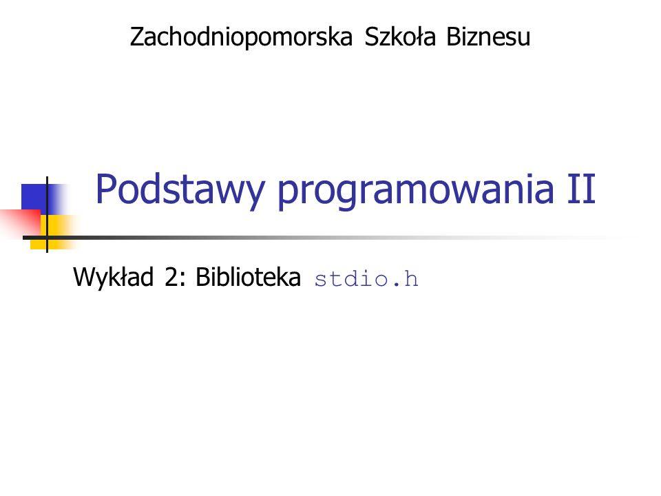 Podstawy programowania II - Biblioteka stdio.h Precyzja W przypadku liczb zmiennoprzecinkowych pozwala ustalić wyświetloną liczbę cyfr po przecinku Jeżeli liczba posiada więcej cyfr po przecinku - nastąpi zaokrąglenie do najbliższej wartości Jeżeli liczba posiada mniej cyfr po przecinku - zostaną uzupełnione zerami Jeżeli nie określono precyzji - użyta zostanie domyślna Przykłady: printf ( Liczba pi:%.2f, , 3.1415 ); printf ( Liczba e :%10.2e, , 2.7182 ); printf ( Liczba -1:%6.2f, , -1.0 ); Liczba pi:3.14, Liczba e : 2.72e+00, // dopisane 2 spacje Liczba 0 : -1.00, // dopisana 1 spacja