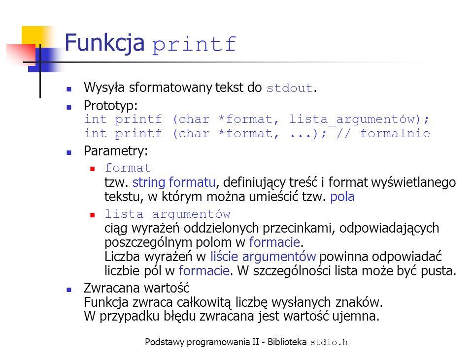 Podstawy programowania II - Biblioteka stdio.h Funkcja printf Wysyła sformatowany tekst do stdout.