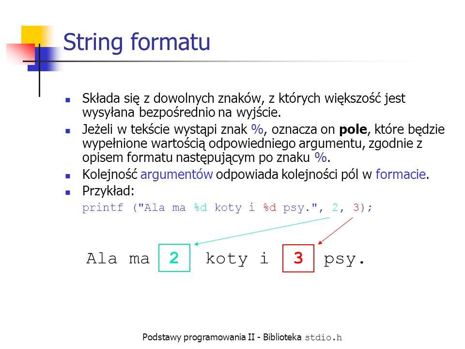 Podstawy programowania II - Biblioteka stdio.h String formatu Składa się z dowolnych znaków, z których większość jest wysyłana bezpośrednio na wyjście.