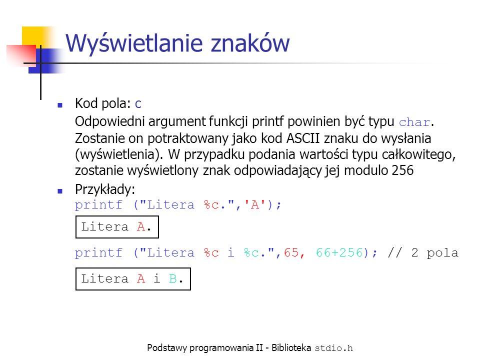 Podstawy programowania II - Biblioteka stdio.h Wyświetlanie znaków Kod pola: c Odpowiedni argument funkcji printf powinien być typu char.