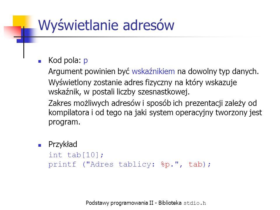 Podstawy programowania II - Biblioteka stdio.h Wyświetlanie adresów Kod pola: p Argument powinien być wskaźnikiem na dowolny typ danych.