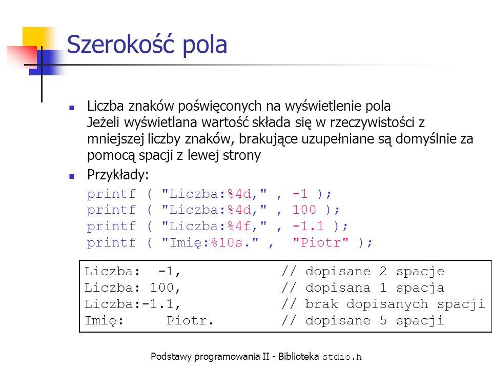Podstawy programowania II - Biblioteka stdio.h Szerokość pola Liczba znaków poświęconych na wyświetlenie pola Jeżeli wyświetlana wartość składa się w rzeczywistości z mniejszej liczby znaków, brakujące uzupełniane są domyślnie za pomocą spacji z lewej strony Przykłady: printf ( Liczba:%4d, , -1 ); printf ( Liczba:%4d, , 100 ); printf ( Liczba:%4f, , -1.1 ); printf ( Imię:%10s. , Piotr ); Liczba: -1,// dopisane 2 spacje Liczba: 100,// dopisana 1 spacja Liczba:-1.1,// brak dopisanych spacji Imię: Piotr.