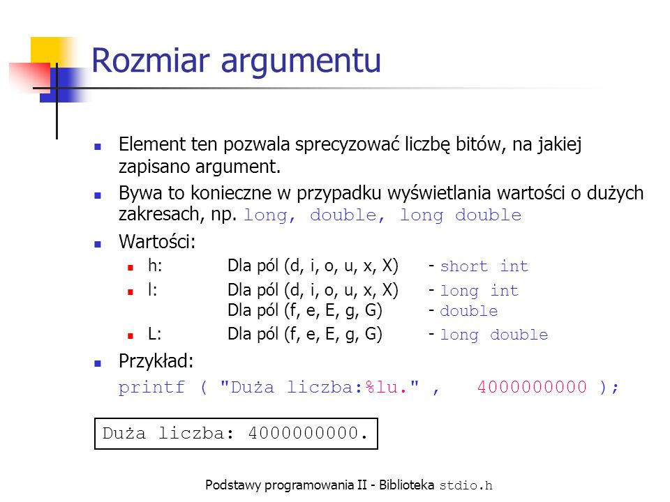 Podstawy programowania II - Biblioteka stdio.h Rozmiar argumentu Element ten pozwala sprecyzować liczbę bitów, na jakiej zapisano argument.