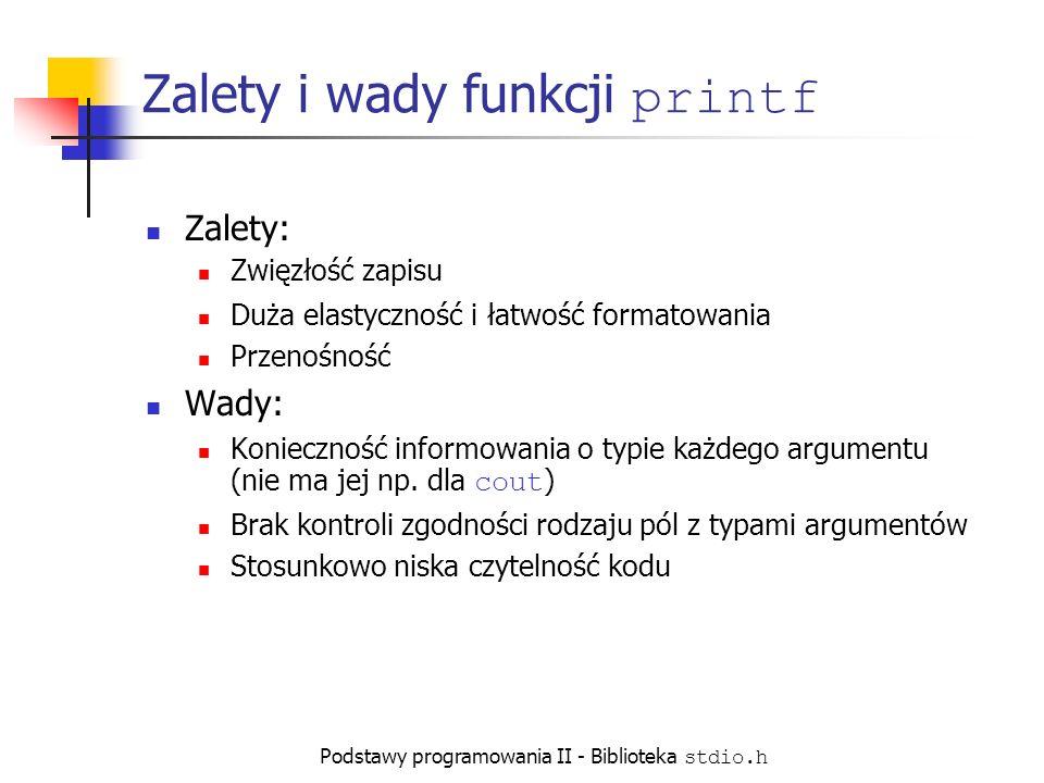 Podstawy programowania II - Biblioteka stdio.h Zalety i wady funkcji printf Zalety: Zwięzłość zapisu Duża elastyczność i łatwość formatowania Przenośność Wady: Konieczność informowania o typie każdego argumentu (nie ma jej np.