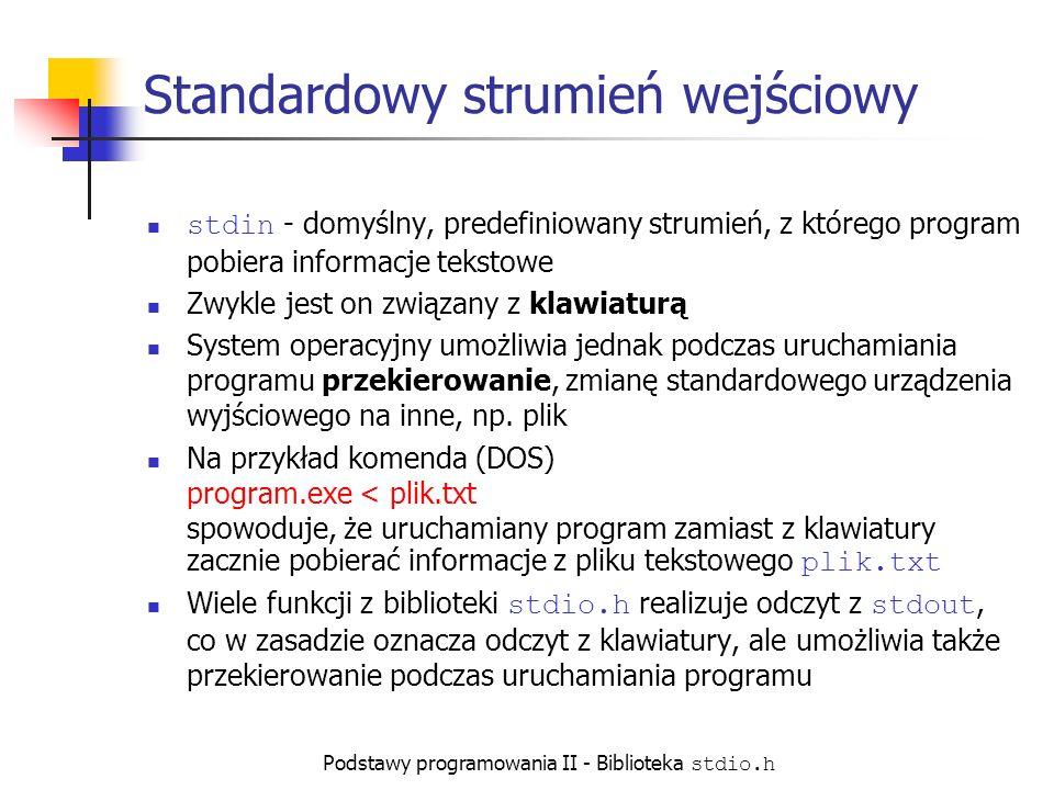 Podstawy programowania II - Biblioteka stdio.h Standardowy strumień wejściowy stdin - domyślny, predefiniowany strumień, z którego program pobiera informacje tekstowe Zwykle jest on związany z klawiaturą System operacyjny umożliwia jednak podczas uruchamiania programu przekierowanie, zmianę standardowego urządzenia wyjściowego na inne, np.