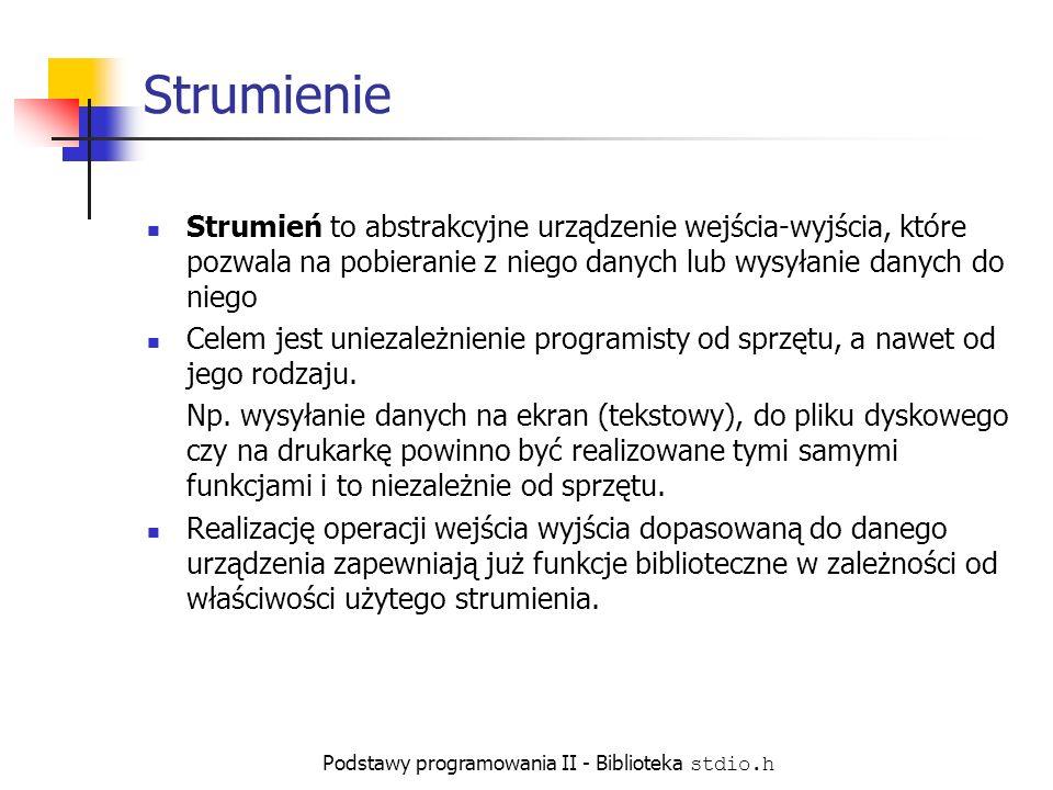 Podstawy programowania II - Biblioteka stdio.h Strumienie Strumień to abstrakcyjne urządzenie wejścia-wyjścia, które pozwala na pobieranie z niego danych lub wysyłanie danych do niego Celem jest uniezależnienie programisty od sprzętu, a nawet od jego rodzaju.
