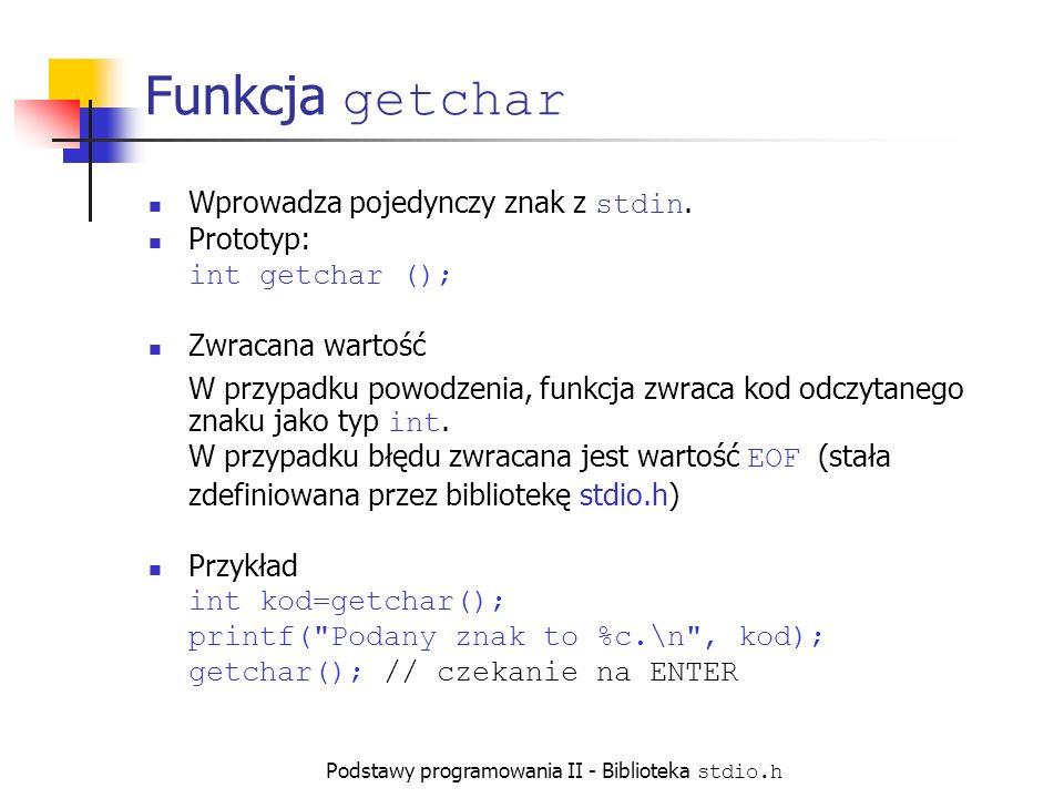 Podstawy programowania II - Biblioteka stdio.h Funkcja getchar Wprowadza pojedynczy znak z stdin.