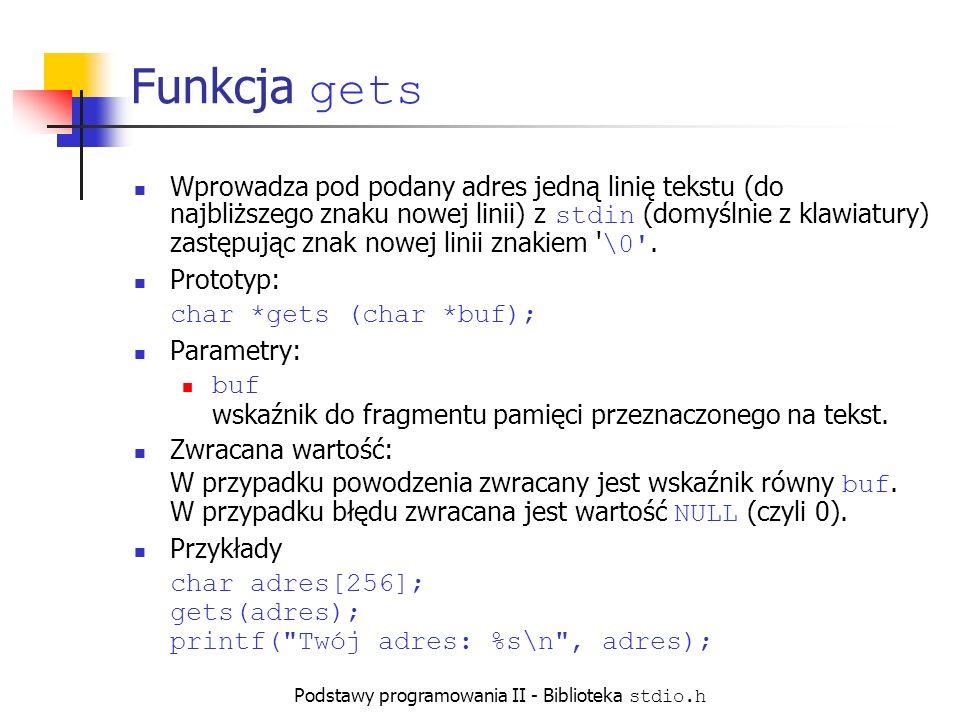 Podstawy programowania II - Biblioteka stdio.h Funkcja gets Wprowadza pod podany adres jedną linię tekstu (do najbliższego znaku nowej linii) z stdin (domyślnie z klawiatury) zastępując znak nowej linii znakiem \0 .