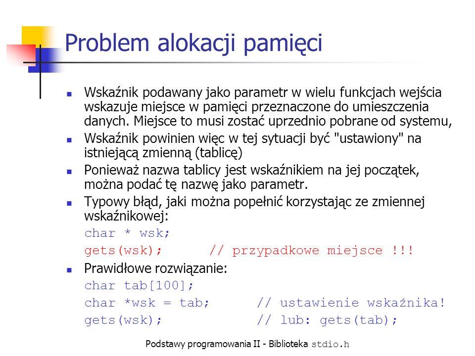 Podstawy programowania II - Biblioteka stdio.h Problem alokacji pamięci Wskaźnik podawany jako parametr w wielu funkcjach wejścia wskazuje miejsce w pamięci przeznaczone do umieszczenia danych.