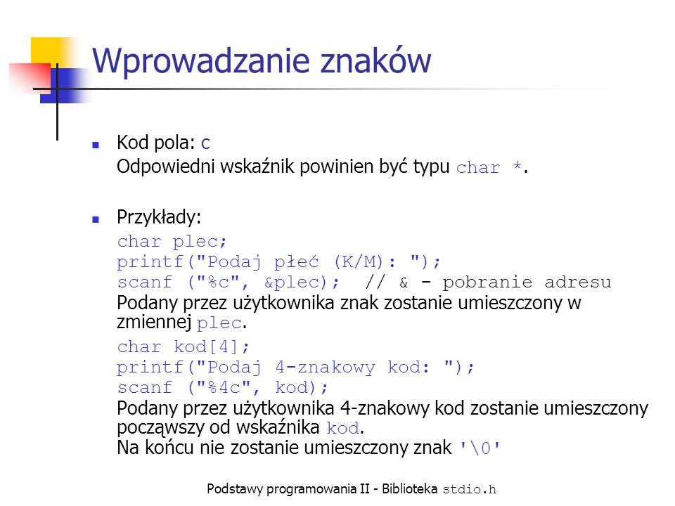 Podstawy programowania II - Biblioteka stdio.h Wprowadzanie znaków Kod pola: c Odpowiedni wskaźnik powinien być typu char *.