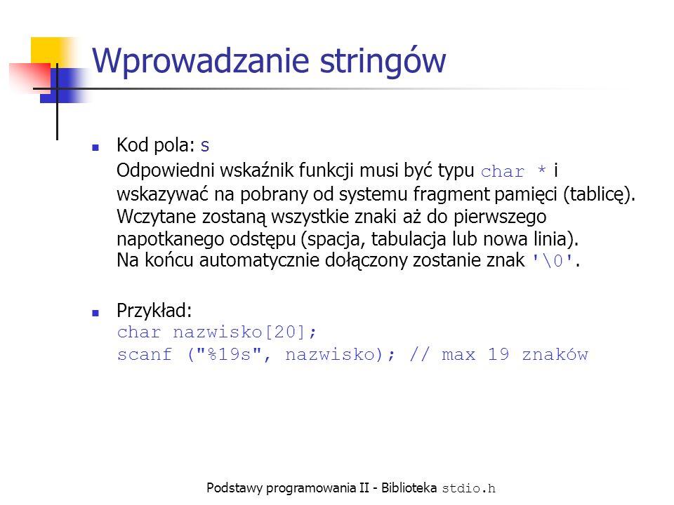 Podstawy programowania II - Biblioteka stdio.h Wprowadzanie stringów Kod pola: s Odpowiedni wskaźnik funkcji musi być typu char * i wskazywać na pobrany od systemu fragment pamięci (tablicę).