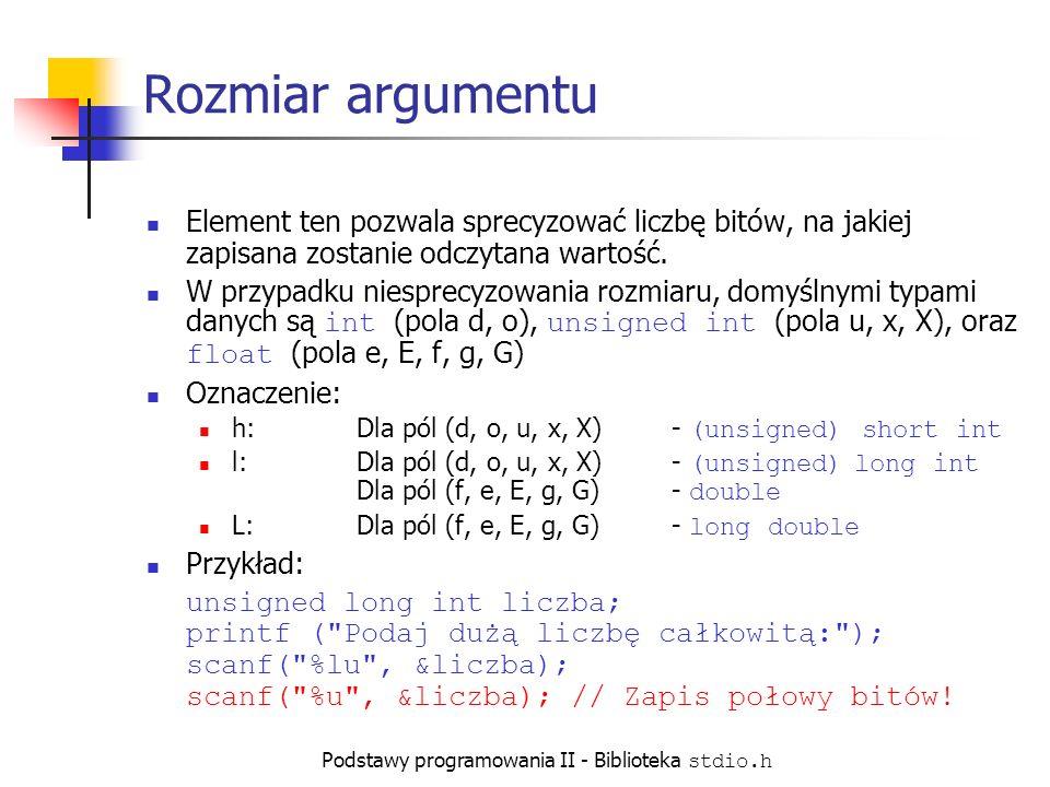 Podstawy programowania II - Biblioteka stdio.h Rozmiar argumentu Element ten pozwala sprecyzować liczbę bitów, na jakiej zapisana zostanie odczytana wartość.