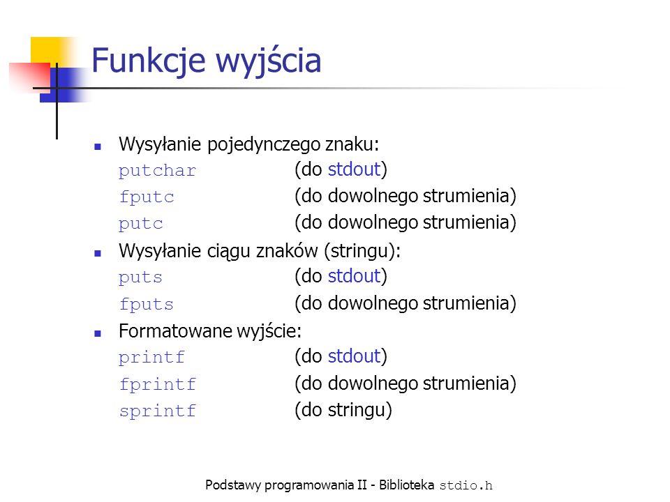 Podstawy programowania II - Biblioteka stdio.h Funkcje wyjścia Wysyłanie pojedynczego znaku: putchar (do stdout) fputc (do dowolnego strumienia) putc (do dowolnego strumienia) Wysyłanie ciągu znaków (stringu): puts (do stdout) fputs (do dowolnego strumienia) Formatowane wyjście: printf (do stdout) fprintf (do dowolnego strumienia) sprintf (do stringu)