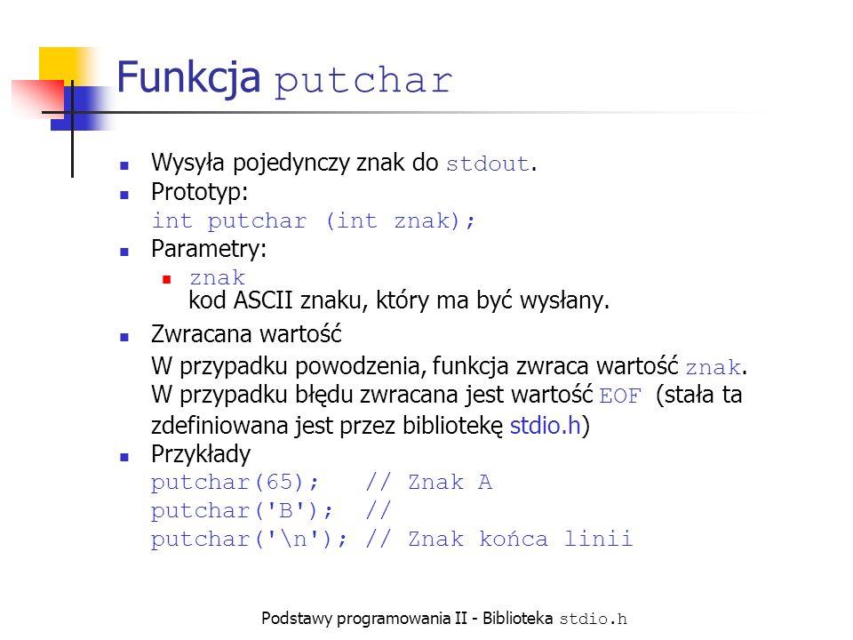 Podstawy programowania II - Biblioteka stdio.h Funkcja putchar Wysyła pojedynczy znak do stdout.