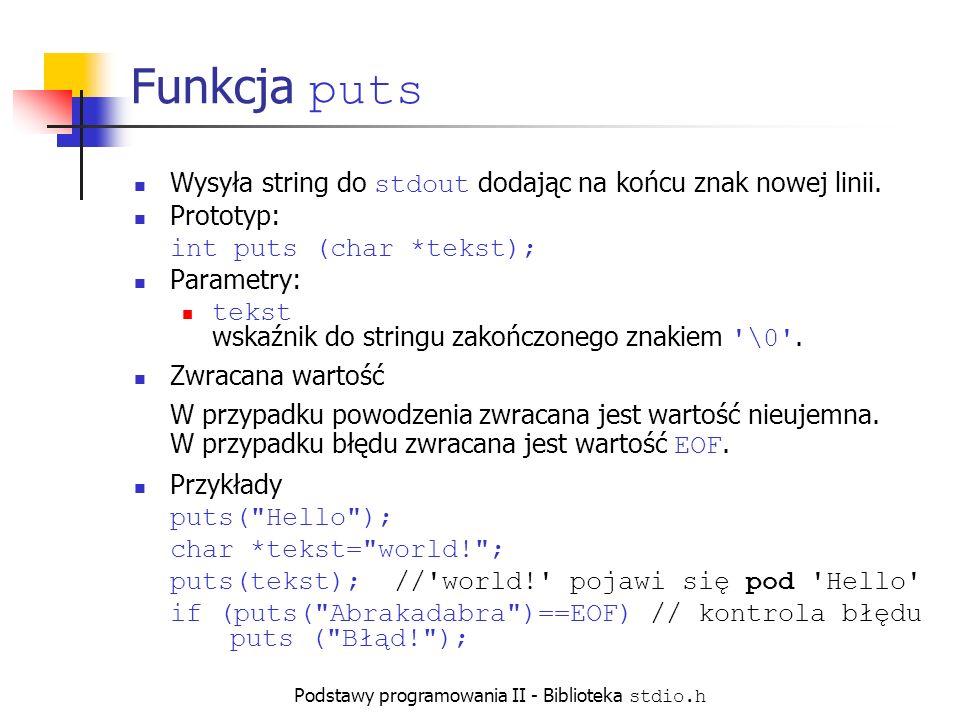 Podstawy programowania II - Biblioteka stdio.h Przykład użycia puts i putchar void main() { char tekst[5]= { A , B ,0, C , D }; // wyświetlenie stringu aż do znaku \0 puts(tekst); // wyświetlone znaki: AB\n // wyświetlenie wszystkich znaków z tablicy for (int i=0; i<5; i++) putchar(tekst[i]); // wyświetlone znaki : AB\0CD }