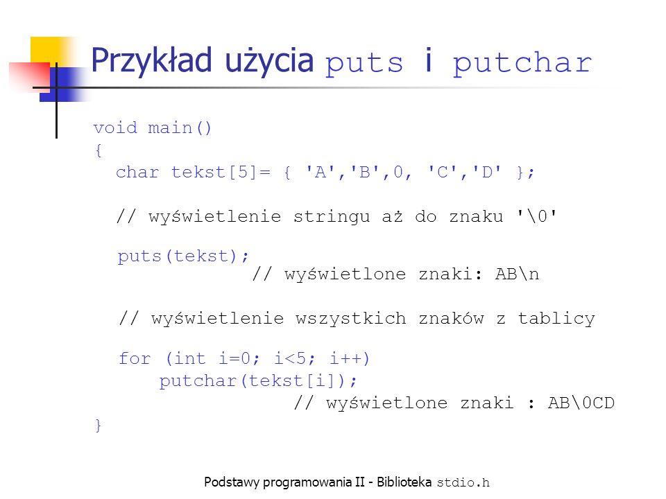 Podstawy programowania II - Biblioteka stdio.h Funkcje wejścia Wprowadzanie pojedynczego znaku: getchar (z stdin) fgetc (z dowolnego strumienia) getc (z dowolnego strumienia) Wprowadzanie ciągu znaków (stringu): gets (z stdin) fgets (z dowolnego strumienia) Formatowane wejście: scanf (z stdin) fscanf (z dowolnego strumienia) sscanf (ze stringu)