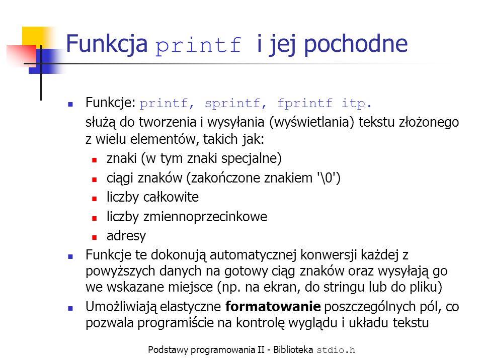 Podstawy programowania II - Biblioteka stdio.h Znaki specjalne Szereg znaków sprawia kłopoty z zapisem wewnątrz stringu ze względu na ich specjalne znaczenie w składni języka C++: zapisuje się jako: \ zapisuje się jako: \ \ zapisuje się jako: \\ (TAB) zapisuje się jako: \t (NEWLINE) zapisuje się jako: \n Z powodu użycia znaku % jako oznaczenia pola w stringu formatu funkcji printf, w celu jego wyświetlenia przez tę funkcję należy użyć sekwencji: %.