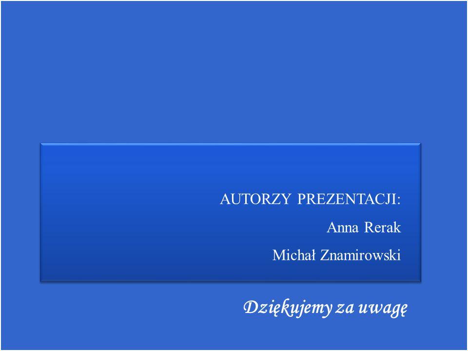 AUTORZY PREZENTACJI: Anna Rerak Michał Znamirowski Dziękujemy za uwagę