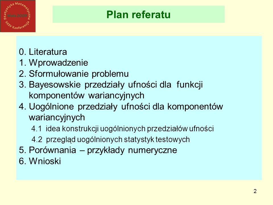 2 Plan referatu 0. Literatura 1. Wprowadzenie 2. Sformułowanie problemu 3. Bayesowskie przedziały ufności dla funkcji komponentów wariancyjnych 4. Uog