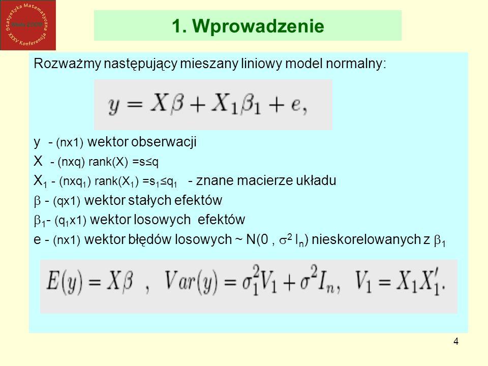 4 1. Wprowadzenie Rozważmy następujący mieszany liniowy model normalny: y - (nx1) wektor obserwacji X - (nxq) rank(X) =sq X 1 - (nxq 1 ) rank(X 1 ) =s