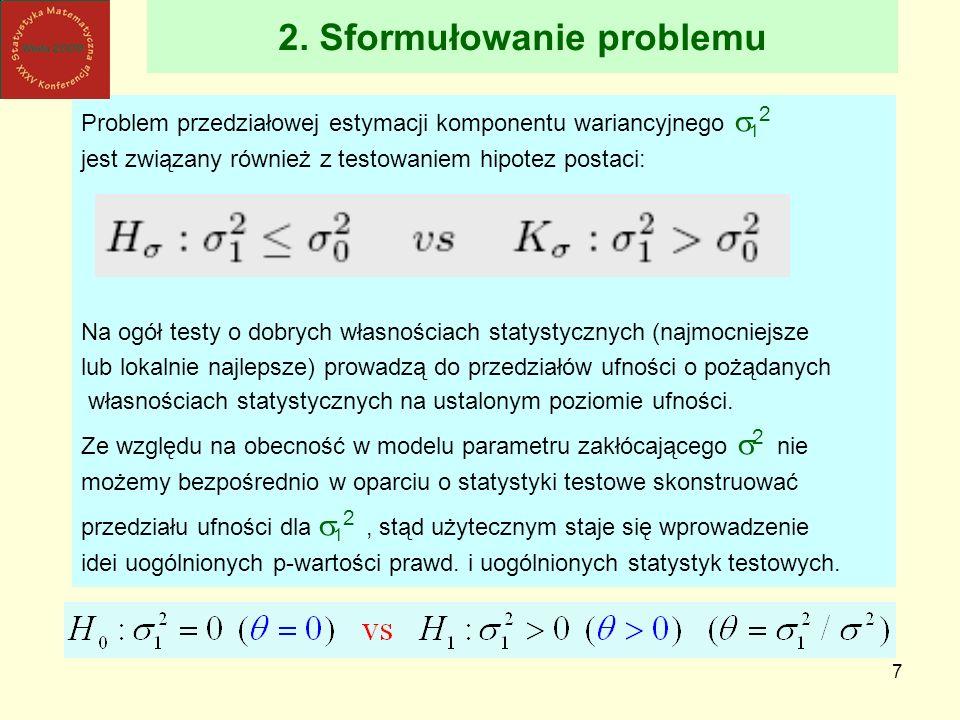7 2. Sformułowanie problemu Problem przedziałowej estymacji komponentu wariancyjnego 1 2 jest związany również z testowaniem hipotez postaci: Na ogół