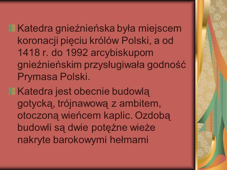 Katedra gnieźnieńska była miejscem koronacji pięciu królów Polski, a od 1418 r. do 1992 arcybiskupom gnieźnieńskim przysługiwała godność Prymasa Polsk