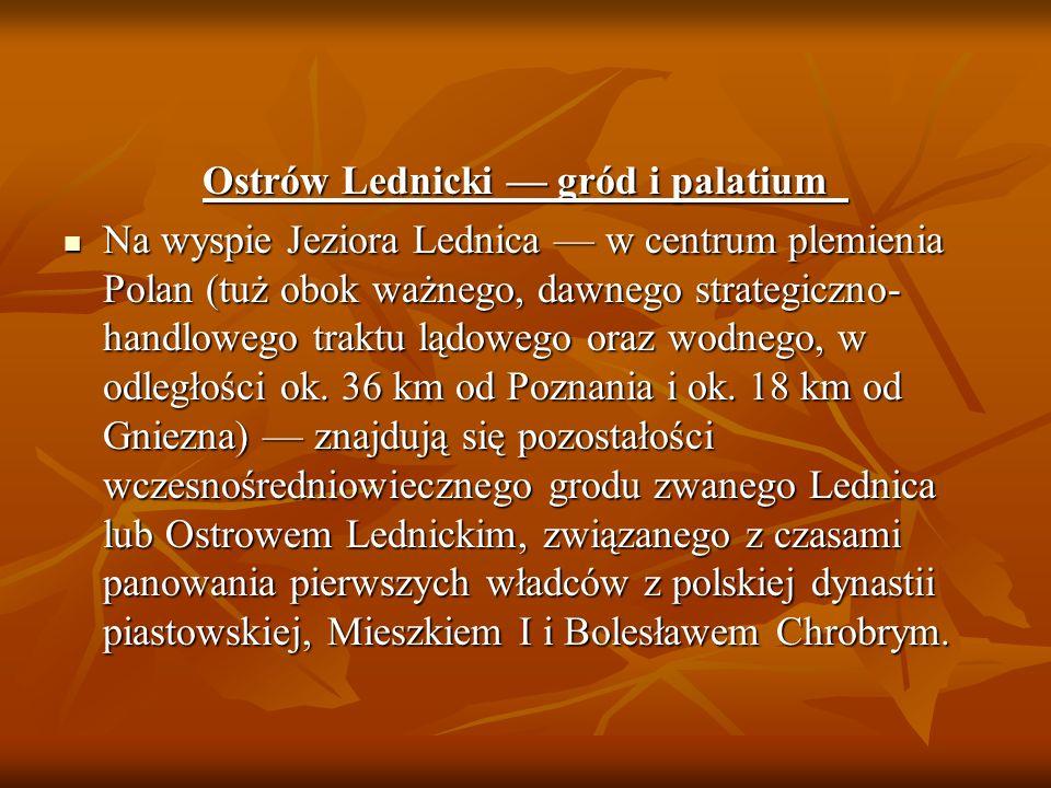 Ostrów Lednicki gród i palatium Ostrów Lednicki gród i palatium Na wyspie Jeziora Lednica w centrum plemienia Polan (tuż obok ważnego, dawnego strateg