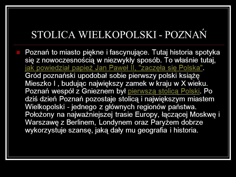 STOLICA WIELKOPOLSKI - POZNAŃ Poznań to miasto piękne i fascynujące. Tutaj historia spotyka się z nowoczesnością w niezwykły sposób. To właśnie tutaj,