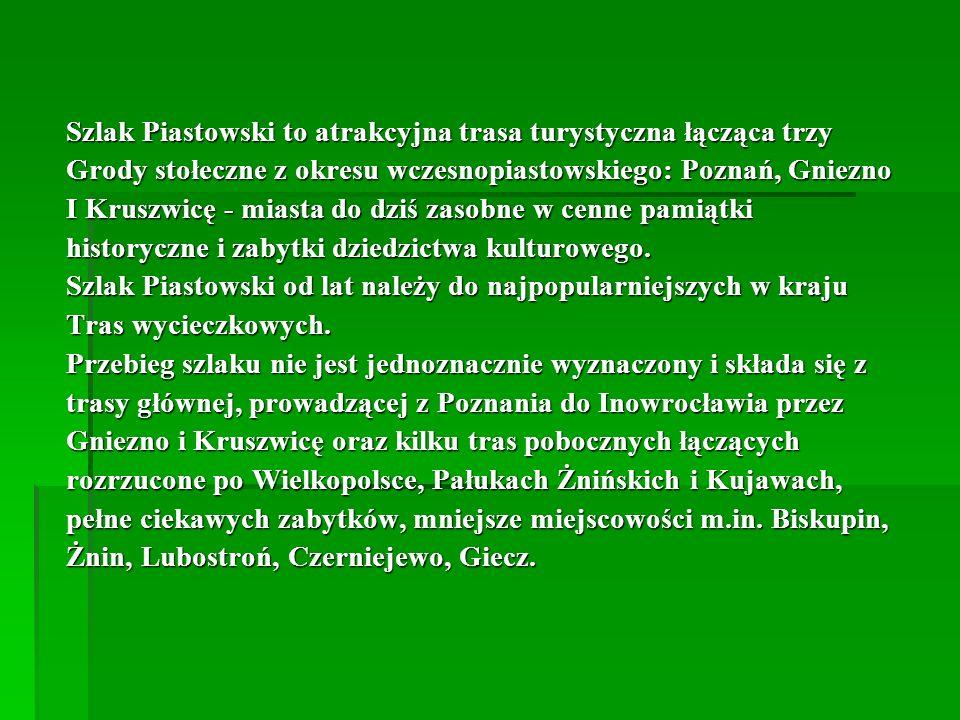 Szlak Piastowski to atrakcyjna trasa turystyczna łącząca trzy Grody stołeczne z okresu wczesnopiastowskiego: Poznań, Gniezno I Kruszwicę - miasta do d
