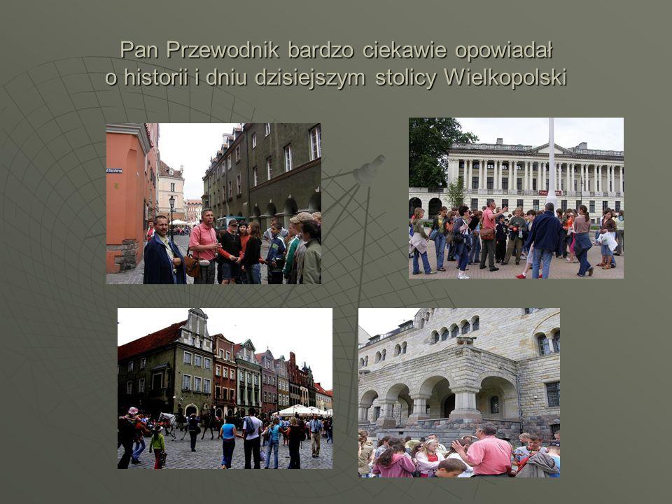 Pan Przewodnik bardzo ciekawie opowiadał o historii i dniu dzisiejszym stolicy Wielkopolski