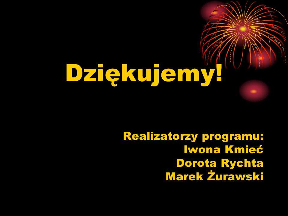 Dziękujemy! Realizatorzy programu: Iwona Kmieć Dorota Rychta Marek Żurawski