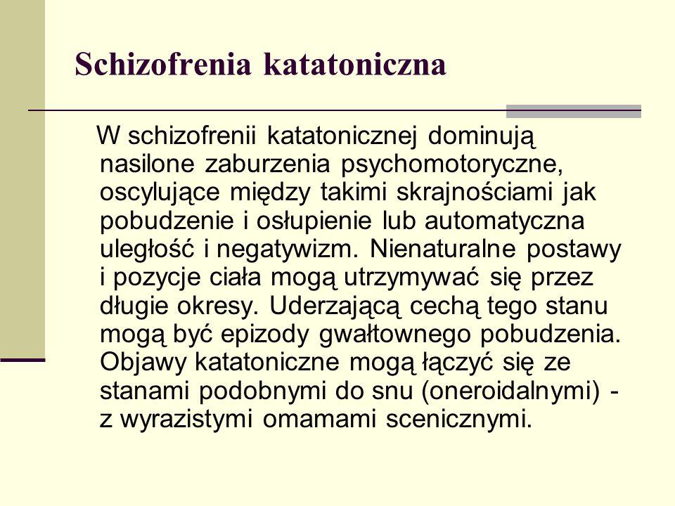 Schizofrenia katatoniczna W schizofrenii katatonicznej dominują nasilone zaburzenia psychomotoryczne, oscylujące między takimi skrajnościami jak pobud