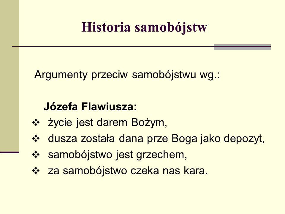Historia samobójstw Argumenty przeciw samobójstwu wg.: Józefa Flawiusza: życie jest darem Bożym, dusza została dana prze Boga jako depozyt, samobójstw