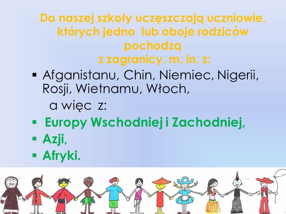 Do naszej szkoły uczęszczają uczniowie, których jedno lub oboje rodziców pochodzą z zagranicy, m. in. z: Afganistanu, Chin, Niemiec, Nigerii, Rosji, W