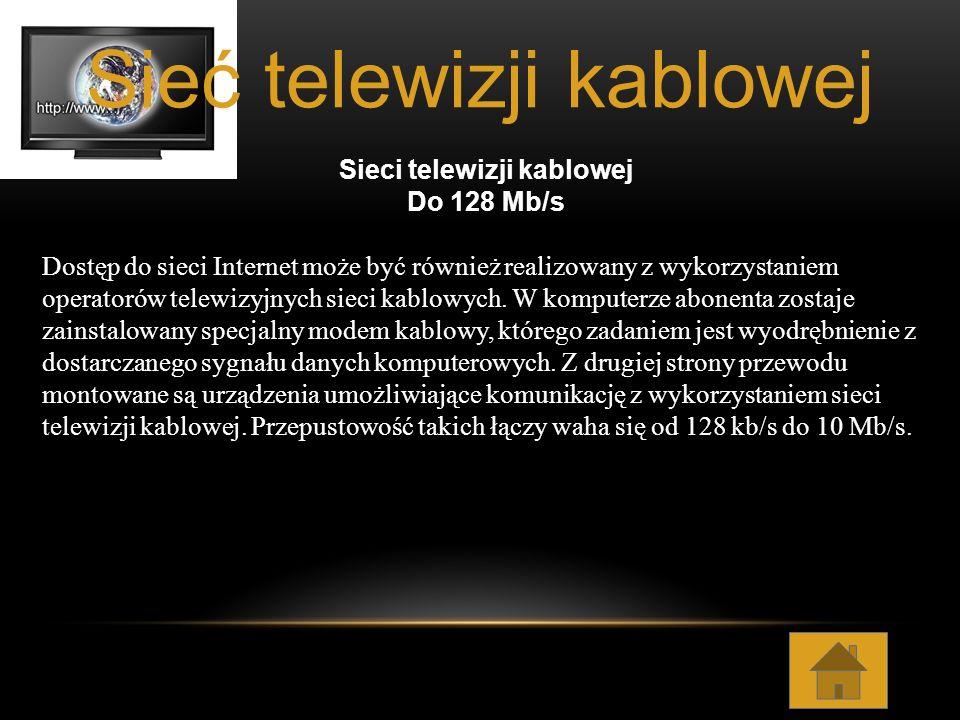 Sieci telewizji kablowej Do 128 Mb/s Dostęp do sieci Internet może być również realizowany z wykorzystaniem operatorów telewizyjnych sieci kablowych.