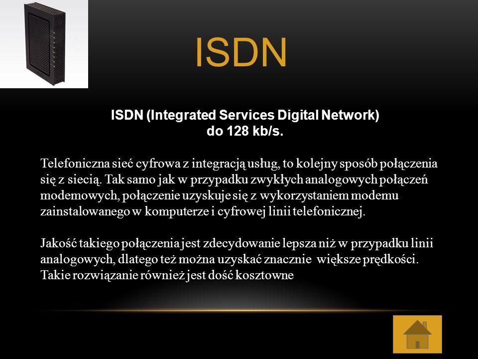 ISDN (Integrated Services Digital Network) do 128 kb/s. Telefoniczna sieć cyfrowa z integracją usług, to kolejny sposób połączenia się z siecią. Tak s