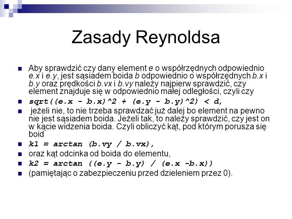 Zasady Reynoldsa Aby sprawdzić czy dany element e o współrzędnych odpowiednio e.x i e.y, jest sąsiadem boida b odpowiednio o współrzędnych b.x i b.y o