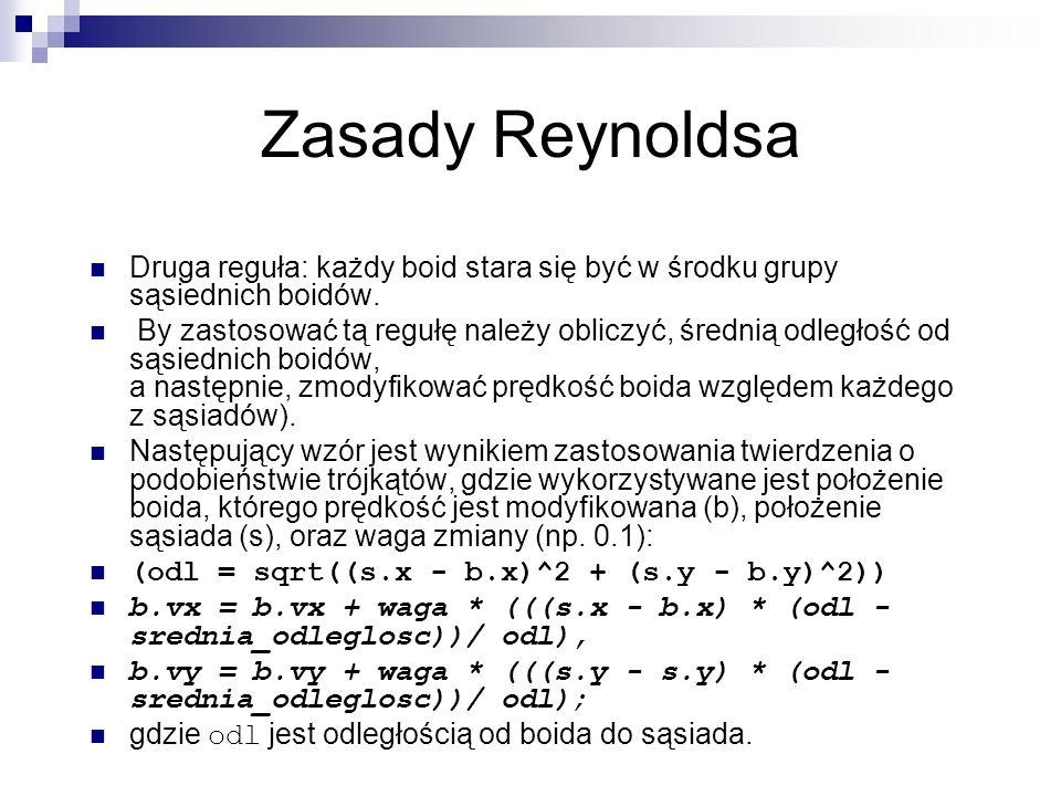Zasady Reynoldsa Druga reguła: każdy boid stara się być w środku grupy sąsiednich boidów. By zastosować tą regułę należy obliczyć, średnią odległość o