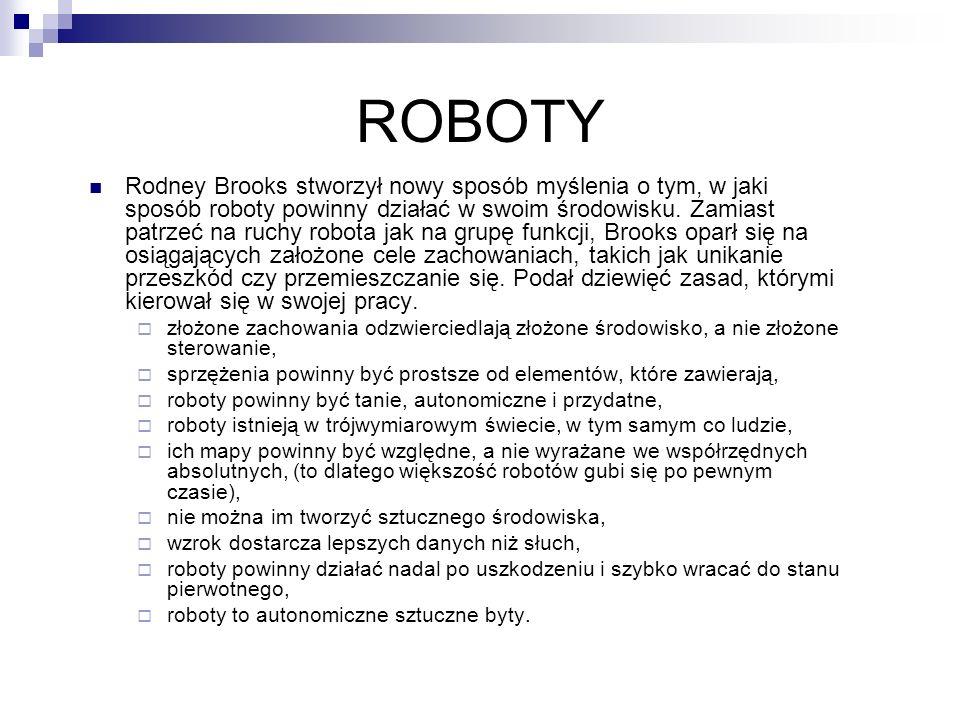 ROBOTY Rodney Brooks stworzył nowy sposób myślenia o tym, w jaki sposób roboty powinny działać w swoim środowisku. Zamiast patrzeć na ruchy robota jak