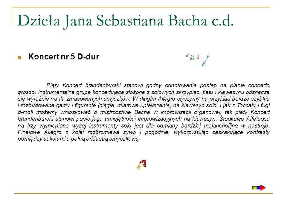 Dzieła Jana Sebastiana Bacha c.d. Koncert nr 5 D-dur Piąty Koncert brandenburski stanowi godny odnotowania postęp na planie concerto grosso. Instrumen